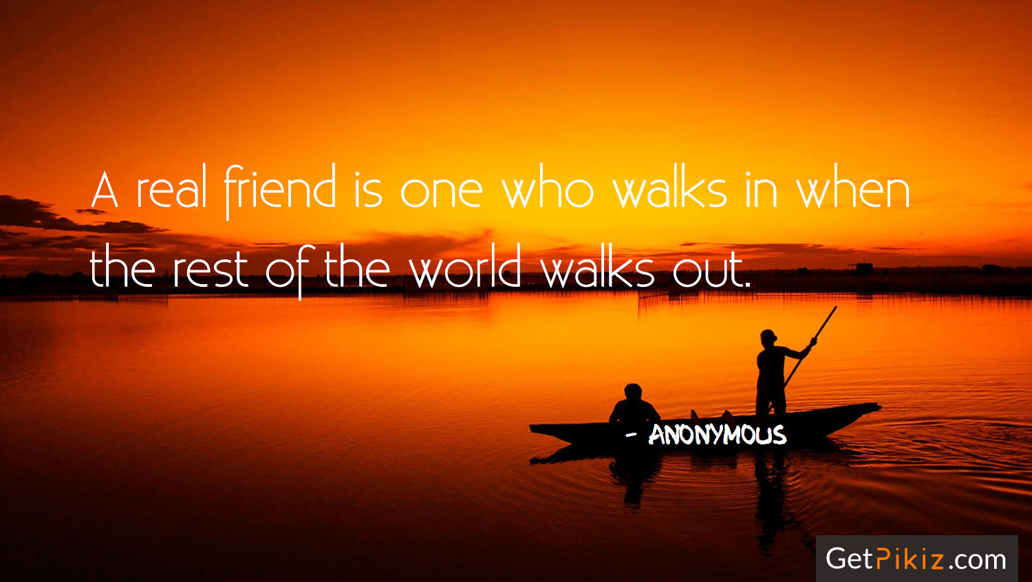 A real friend is one who walks in when the rest of the world walks out. – Anonymous