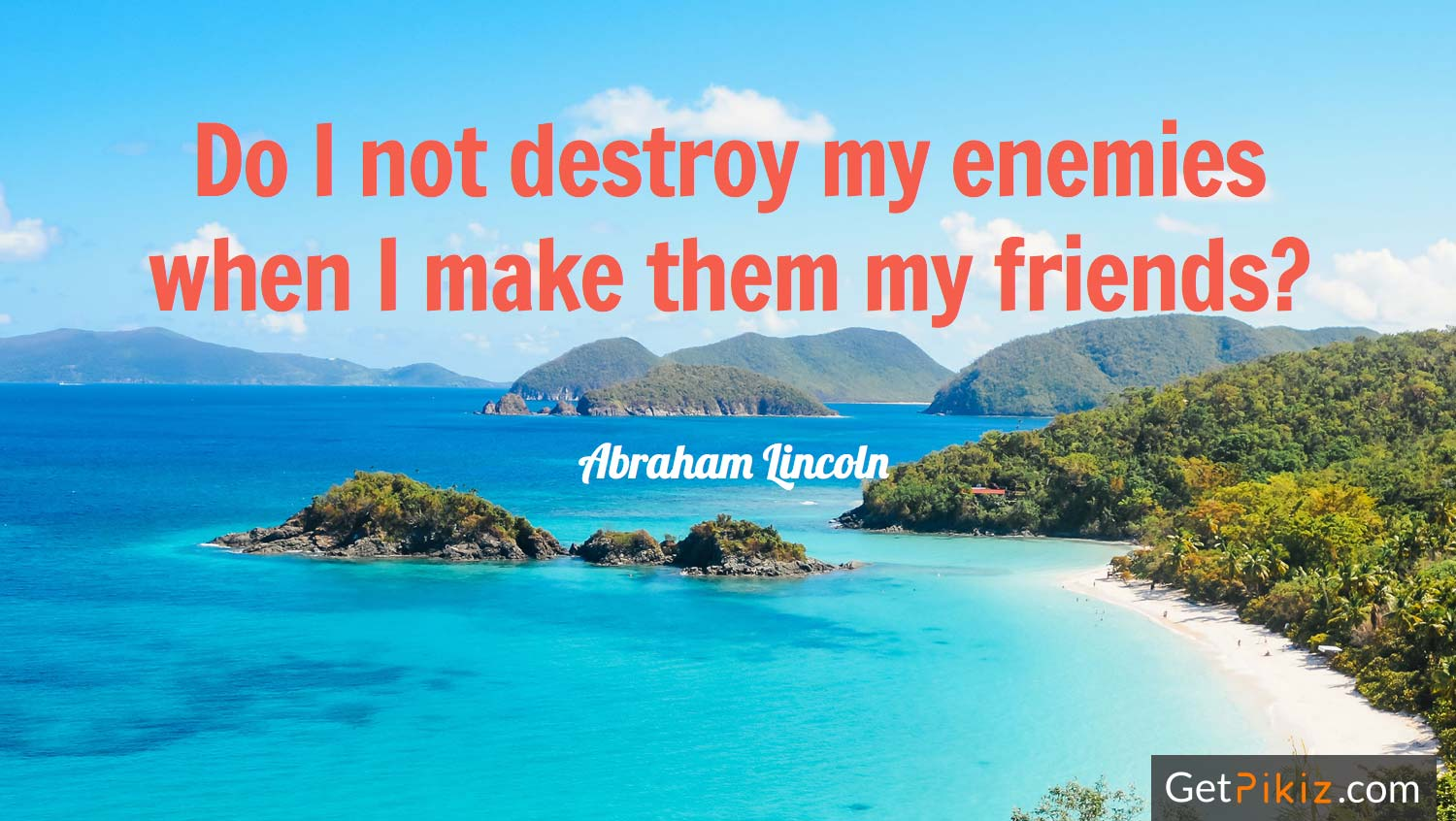 Do I not destroy my enemies when I make them my friends? – Abraham Lincoln