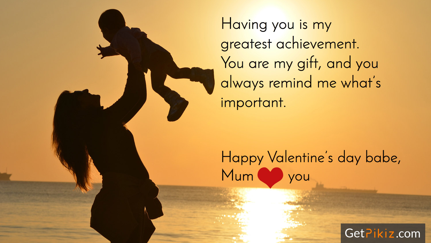 Having you is my greatest achievement. You are my gift, and you always remind me what's important. Happy Valentine's day babe, Mum love you.