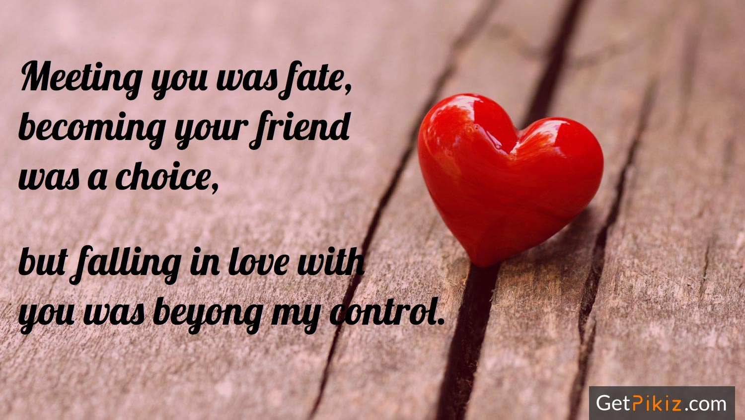 Meeting you was fate, becoming your friend was a choice, but falling in love with you was beyong my control.