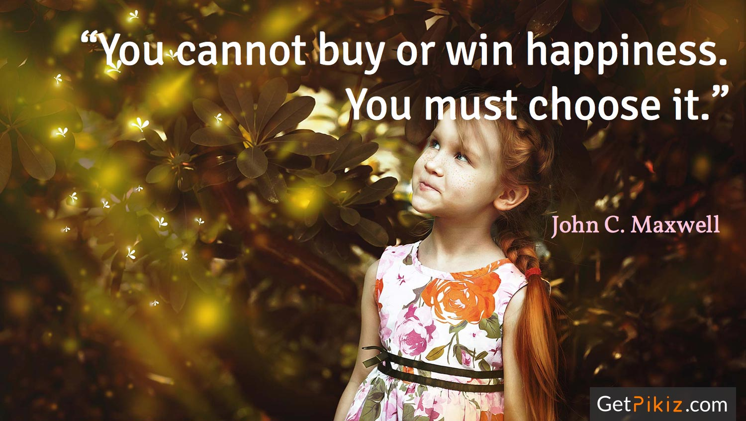 """You cannot buy or win happiness. You must choose it."" – John C. Maxwell"