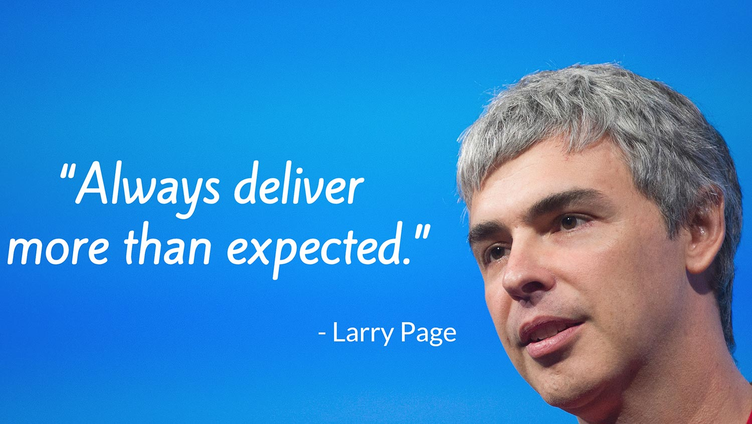 Always deliver more than expected. - Larry Page.