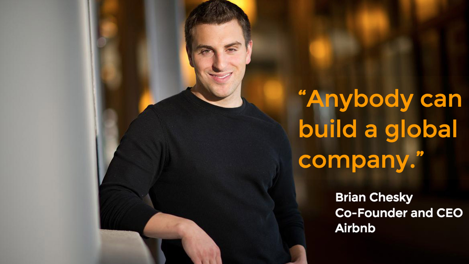Anybody can build a global company. Brian Chesky, Co-Founder and CEO Airbnb.