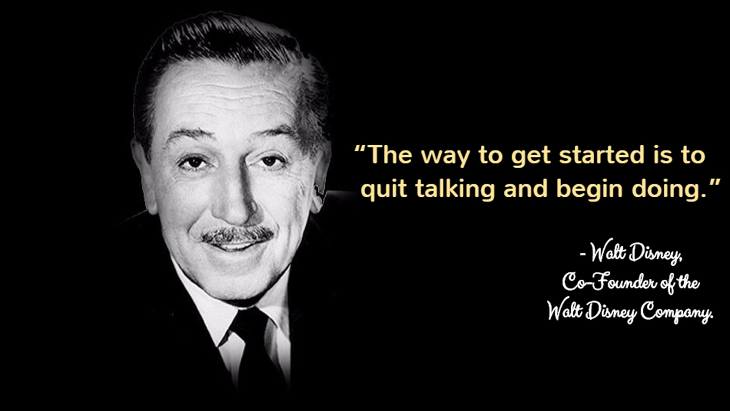 The way to get started is to quit talking and begin doing. -  Walt Disney, Co-Founder of the Walt Disney Company