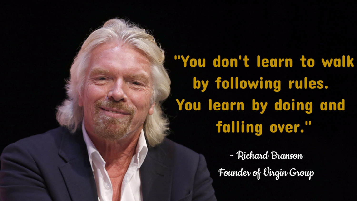 You don't learn to walk by following rules. You learn by doing and falling over. - Richard Branson, Founder of Virgin Group.