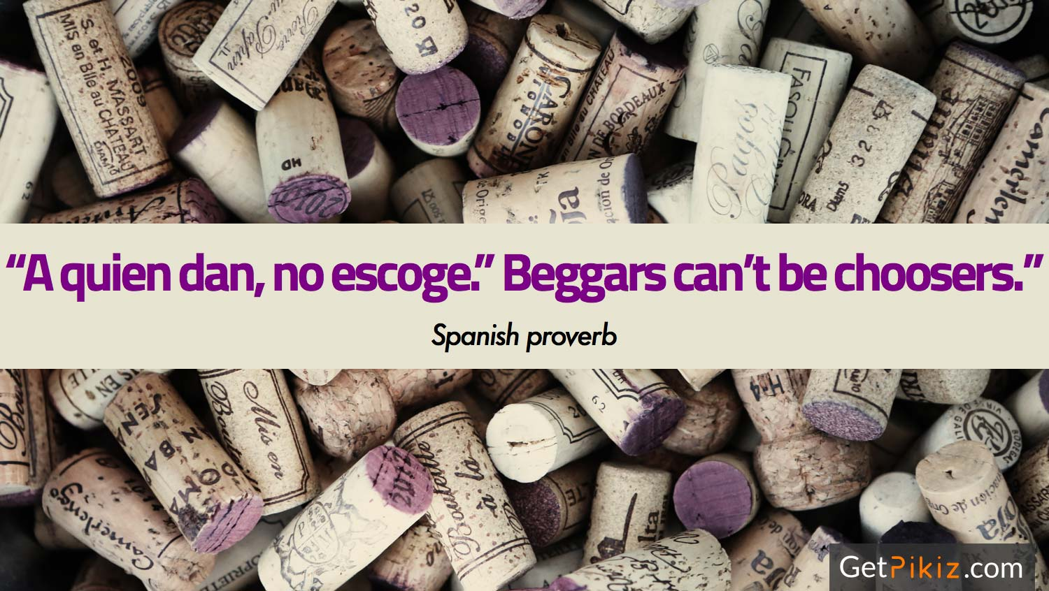 """A quien dan, no escoge."" Beggars can't be choosers. – Spanish proverb"