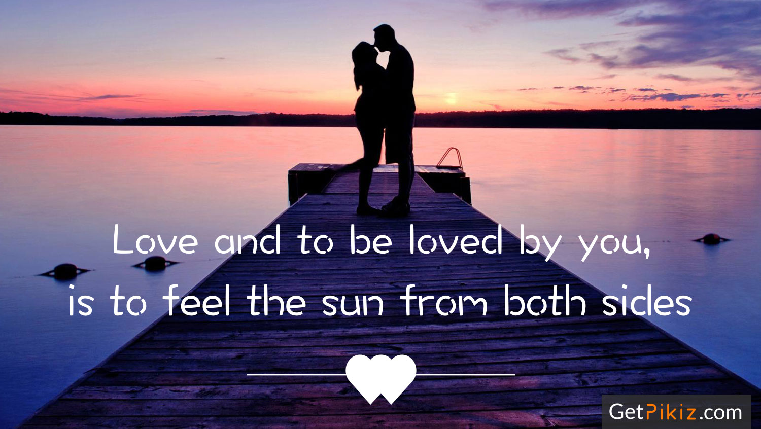 Love and to be loved by you, is to feel the sun from both sides