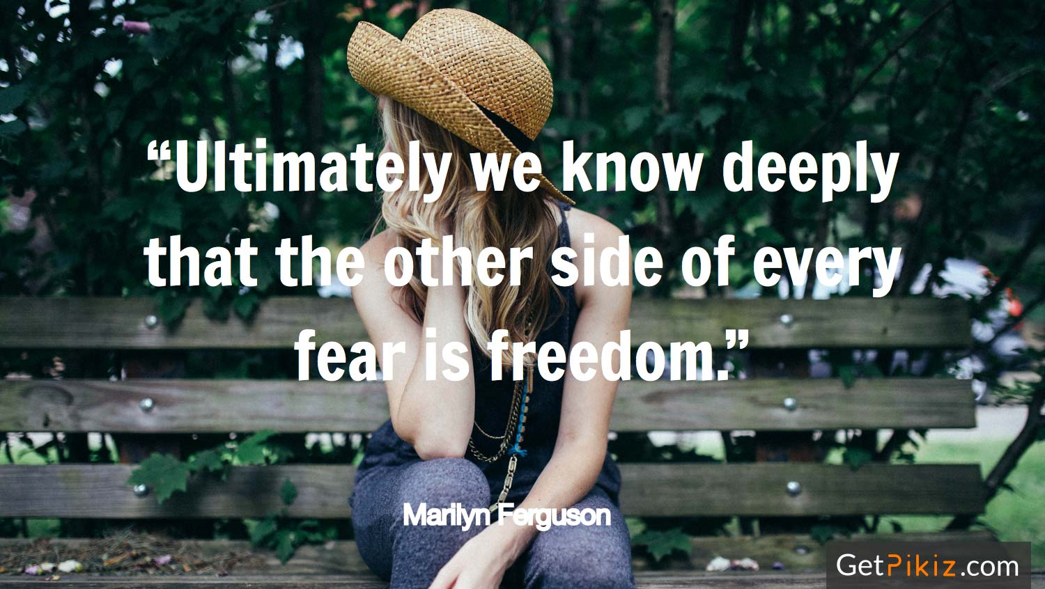 """Ultimately we know deeply that the other side of every fear is freedom."" Marilyn Ferguson"