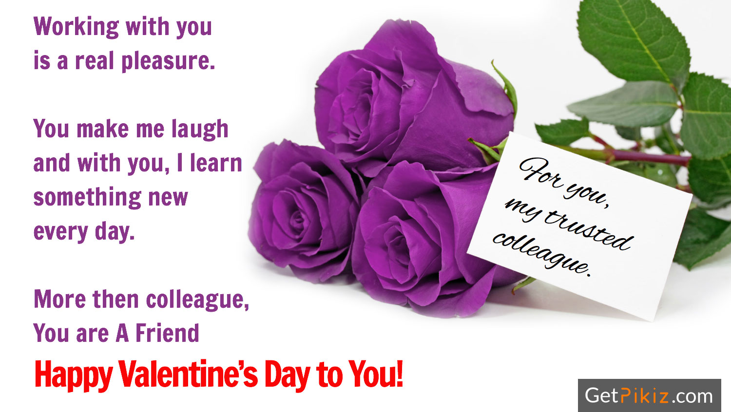 Working with you is a real pleasure. You make me laugh and with you, I learn something new every day. More then colleague, You are A Friend. Happy Valentine's Day to You! For you, my trusted colleague..