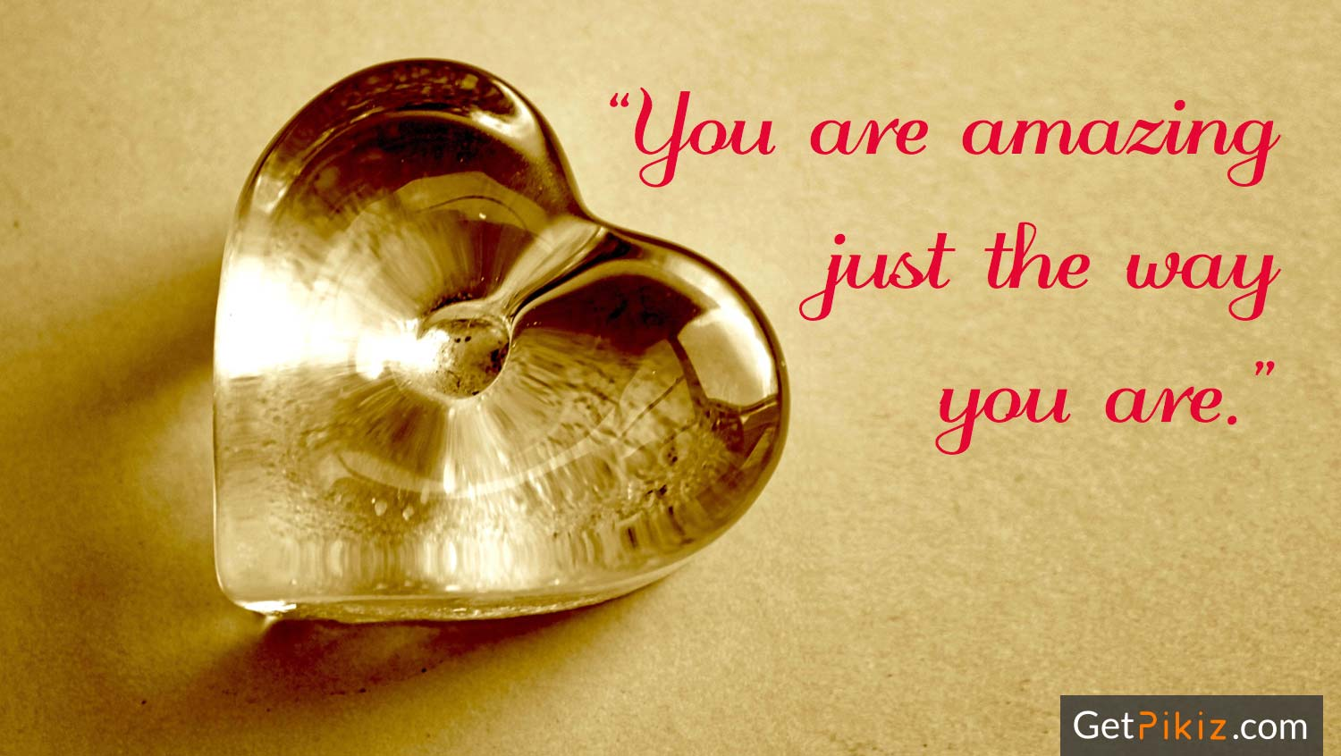 You are amazing just the way you are. Happy Valentine's Day!