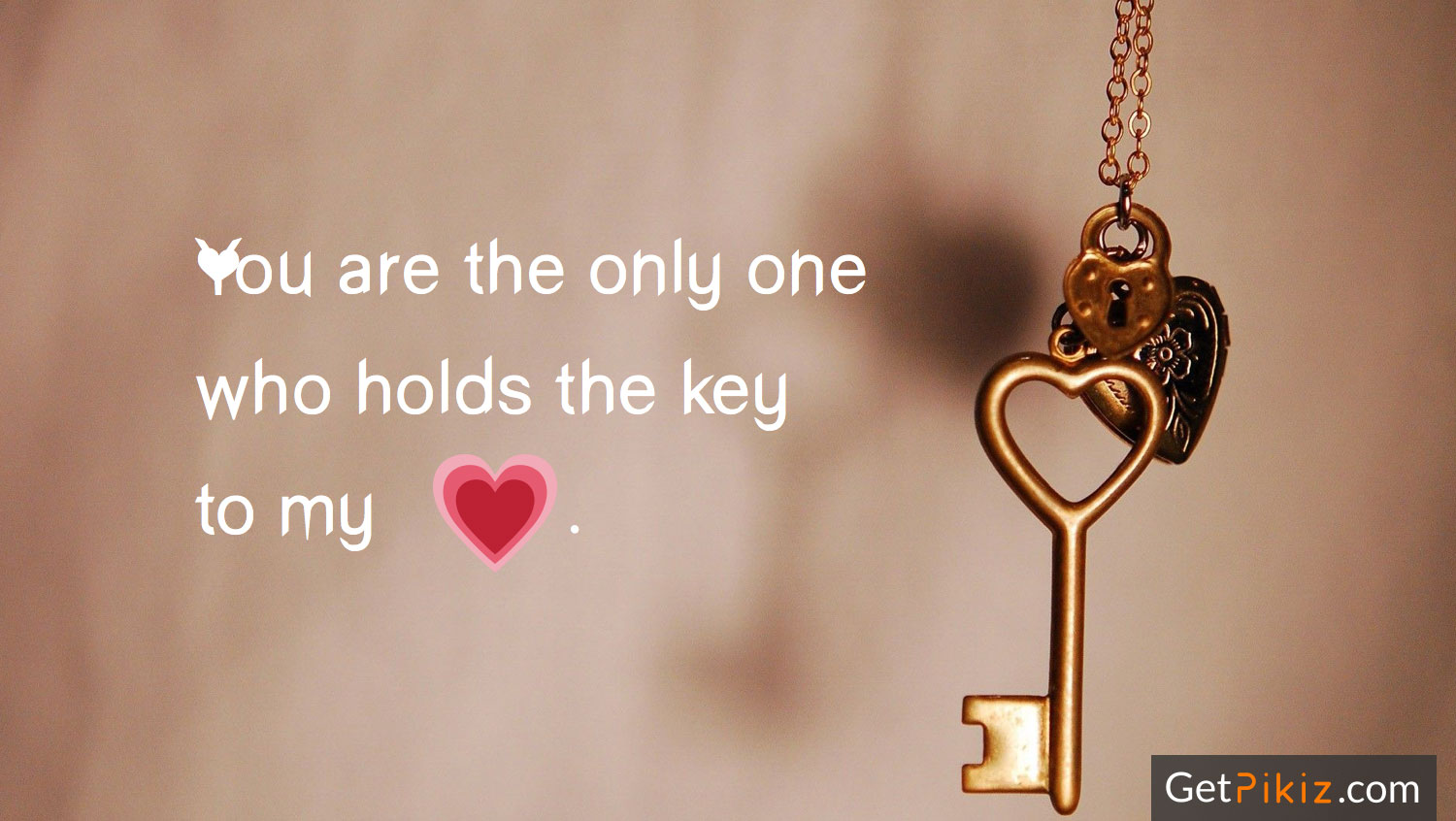 You are the only one who holds the key to my heart.