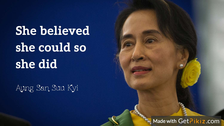 She believed she could so she did. - Aung San Suu Kyi